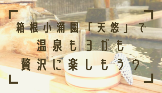 箱根小涌園「天悠」で温泉もヨガも楽しもう!五感を癒すご褒美の温泉宿とは?